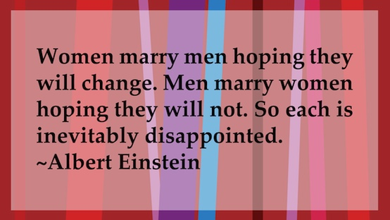 A Albertt Einstein quote - Women marry men hoping they will change. Men marry women hoping they will not. So each is inevitably disappointed.