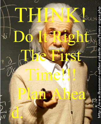 Think. Do it right the first time. Plan ahead.