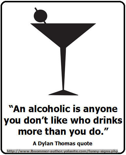 An alcoholic is anyone you don't like who drinks more than you do. A Dylan Thomas quote.