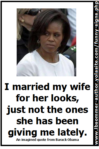 Funny photo of Michele Obama with an evil eyed look. Ficticious quotes says, 'I married my wife for her looks, just not the ones she has been giving me lately.'