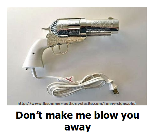 Funny gun sign - dont make me blow you away. http://www.lbsommer-author.yolasite.com/gun-signs.php