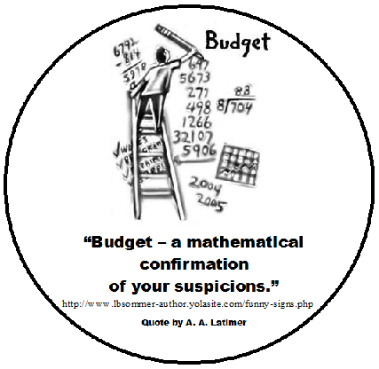 A funny definition of the word budget from A. A. Latimer - Budget is the mathematical confirmation of your suspicions.