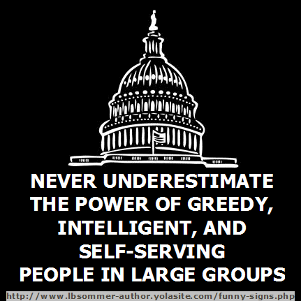 Never underestimate the power of greedy, intelligent, self-serving people in large groups.