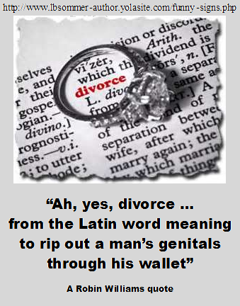 A hilarious definition of divorce by Robin Williams - Ah yes, divorce... from the Latin word meaning to rip out a man's genitals through his wallet.