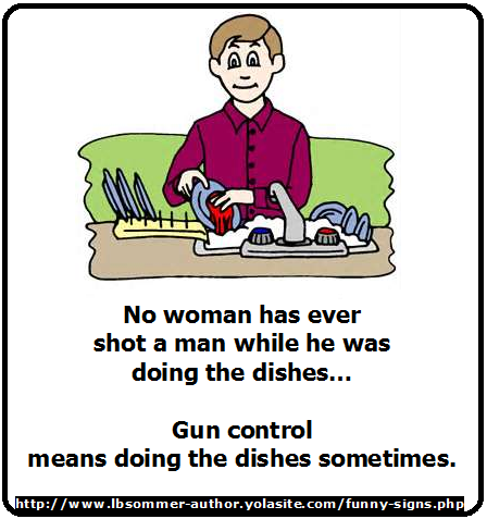 Funny sign about guns - no women has ever shot a man while he was doing th dishes - gun control means doing the dishes sometimes. http://www.lbsommer-author.yolasite.com/gun-signs.php