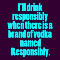 Funny drinking sign - I'll drink responsibly when there is a brand of vodka named Responsibly.