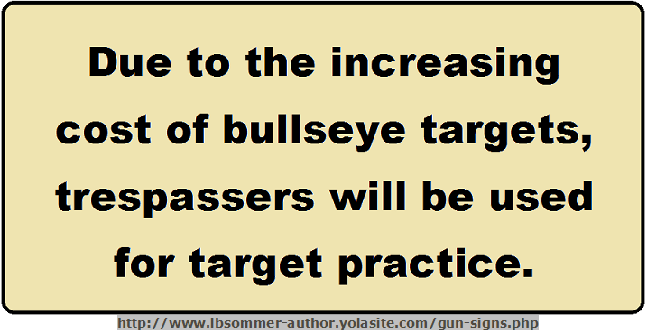 Fun trespassing sign - Due to high cost of bulleye targets, trespassers will be used for target practice. http://www.lbsommer-author.yolasite.com/gun-signs.php