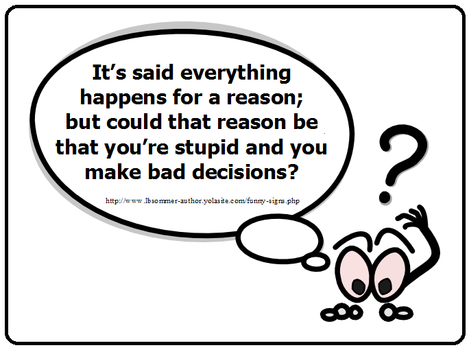 Funny question - It's said everything happens for a reason; but could that reason be that you're are stupid and you make bad decisions?
