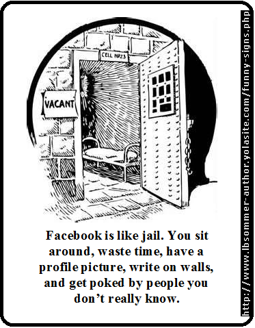 Facebook is like jail. You sit around, waste time, have a profile picture, write on walls, and get poked by people you don't really know.