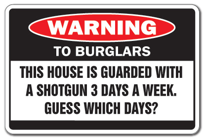 Funny warning sign to burglars: This house is guarded with a shotgun 3 days a week, guess which days? http://www.lbsommer-author.yolasite.com/gun-signs.php