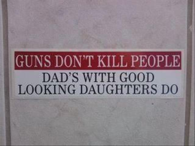 Guns don't kill people: Dad's with good looking daughters do. http://www.lbsommer-author.yolasite.com/gun-signs.php
