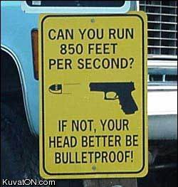 Can you run 850 feet per second? If not, your head better be bulletproof. http://www.lbsommer-author.yolasite.com/gun-signs.php
