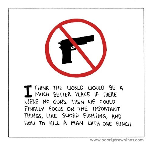 I think the world would be a better place without guns. Then we could focus on the important things, like sword fighting and how to kill a man with one punch. http://www.lbsommer-author.yolasite.com/gun-signs.php