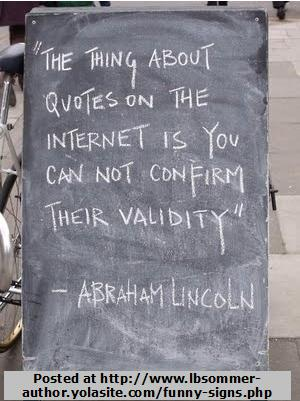 A fictitious Abraham Lincoln quote - The thing about quotes on the internet is you cannot confirm their validity.