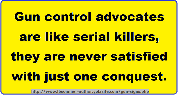 Hilarious gun control sign - Gun control advocates are like serial killers, they are never satisfied with just one conquest. http://www.lbsommer-author.yolasite.com/gun-signs.php