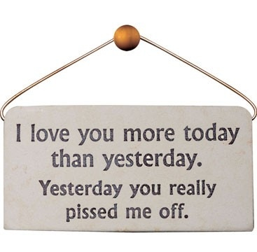 Funny sign - I love you more today than yesterday. Yesterday you really pissed me off.