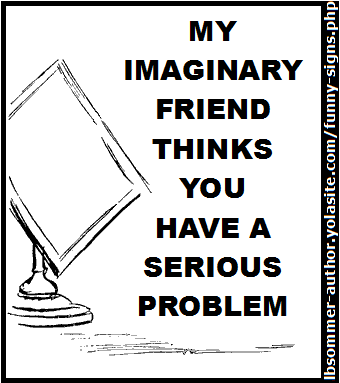 My imaginary friend thinks you have a serious problem.