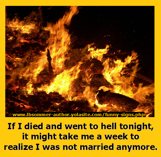 Humorous sign about marriage: If I died and went to hell tonight, it might take me a week to realize I was not married anymore.