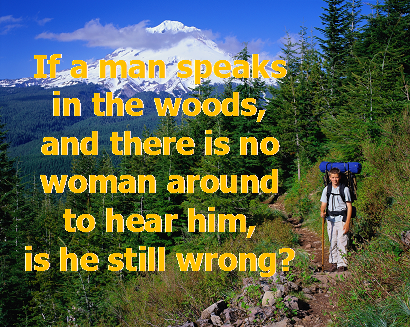 A funny question - if a man speaks in the woods and there is no woman around to hear him. is he still wrong?