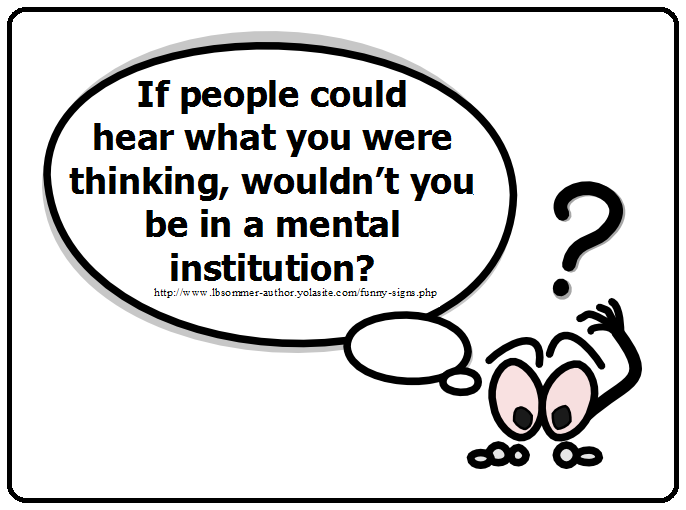 Funny question - If people could hear what you were thinking, wouldn't you be in a mental institution?