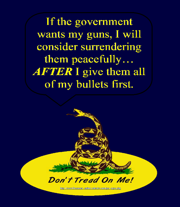 Fun Don't Tread On Me gun sign - If the government wants my guns, I will consider surrendering them peacefully, after I give them all of my bullets first. http://www.lbsommer-author.yolasite.com/gun-signs.php