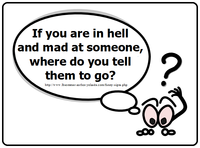 Funny question - if you are in hell and mad at someone, where do you tell them to go?