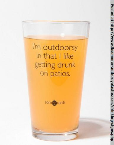 I'm outdoorsy in that I like to get drunk on patios. lbsommer-author.yolasite.com #funnysigns #beer #drinking