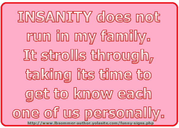 Crazy sign that says Insanity does not run in my family. It strolls through, taking its time to get to know each one of us personally.