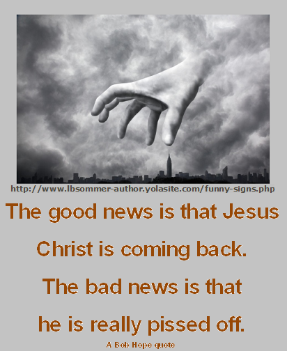 The good news is that Jesus is coming back. The bad news is that he is really pissed off. A Bob Hope quote.