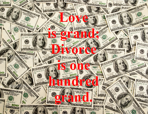Love is grand. Divorce is one hundred (100) grand.