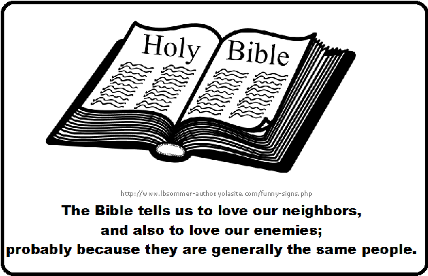 The Bible tells us to love our neighbors and also to love our enemies; probably because they are generally the same people.