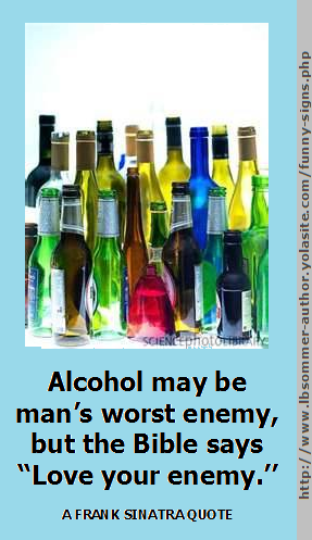 A Frank Sinatra quote about alcohol. Alcohol may be man's worst enemy, but the Bible says,