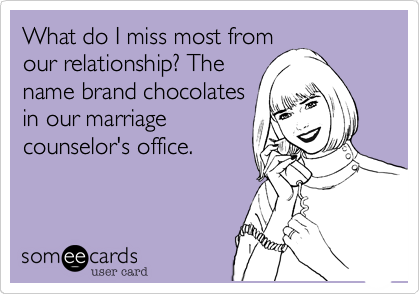 A funny question: What do I miss most from our relationship? The name brand chocolates in our marriage counselor's office.