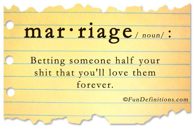 Hilarious definition of marriage: Marriage is betting someone half your shit that you'll love them forever.