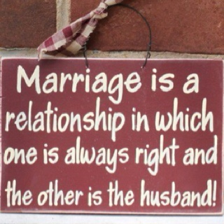 Marriage is a relationship in which one is always right and the other is the husband.