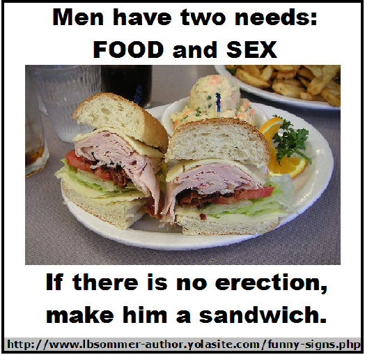 Men have two needs: food and sex. If there is no erection, make him a sandwich. Posted at lbsommer-author.yolasite.com