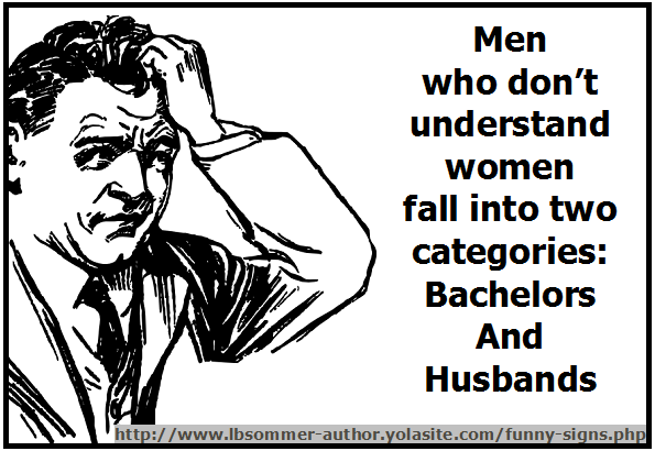 Men who don't understand women fall into two categories: Bachelors and Husbands. Posted at lollygagging.net
