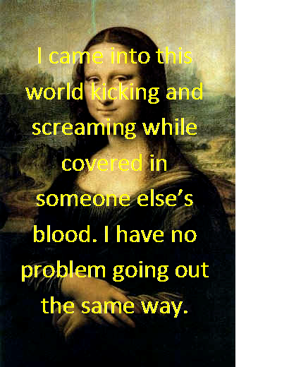 Funny Mona Lisa photo and quote. I came into this world kicking and screaming quote