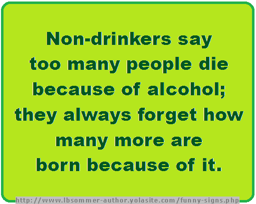 Funny sign about drinking - Non-drinkers say too many people die because of alcohol; they always forget how many more are born because of it.