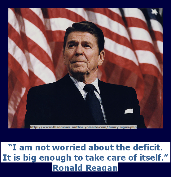 A funny but stupid Ronald Reagan quote - I am not worried about the deficit. It is big enough to take care of itself.