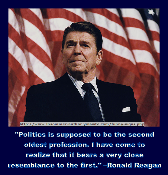 A funny Ronald Reagan quote - Politics is suppose to be the second oldest profession. I have come to realize that it bears a very close resemblance to the first.