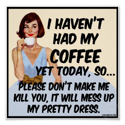 I haven't had my coffee yet today, so please don't make me kill you. It will mess up my pretty dress.