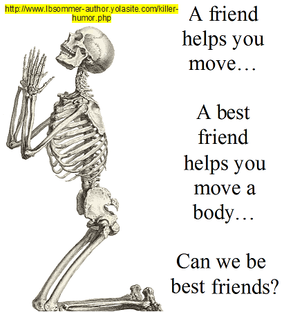A friend helps you move: a best friend helps you move a body - can we be best friends?