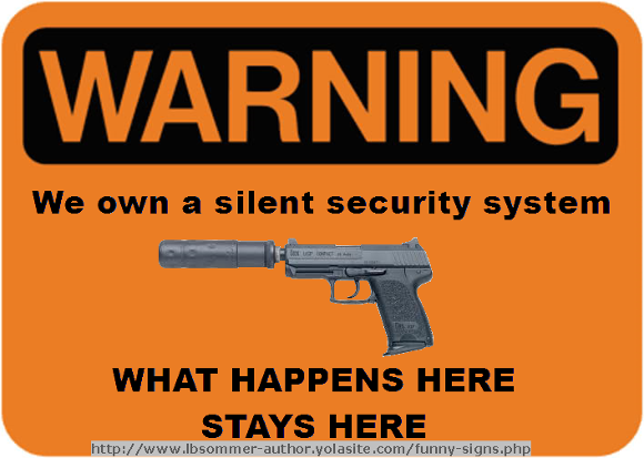 Warning sign: We own a silent security system - what happens here stays here. http://www.lbsommer-author.yolasite.com/gun-signs.php