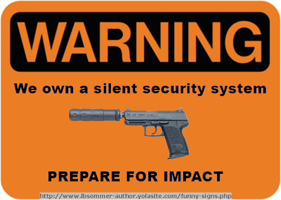 Warning sign: We own a silent security system - prepare for impact. http://www.lbsommer-author.yolasite.com/gun-signs.php