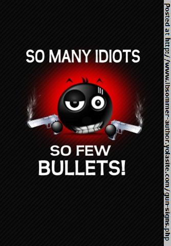 Funny gun sign - So many idiots, so few bullets. http://www.lbsommer-author.yolasite.com/gun-signs.php
