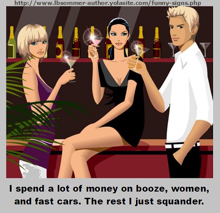 I spend a lot of money on booze, women, and fast cars. The rest I just squander.