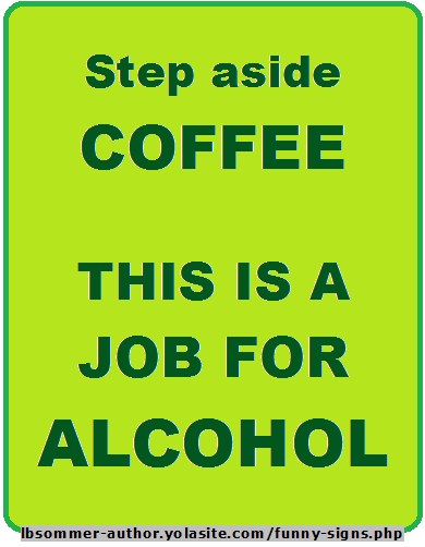 Funny sign about alcohol - Step aside coffee; this is a job for alcohol