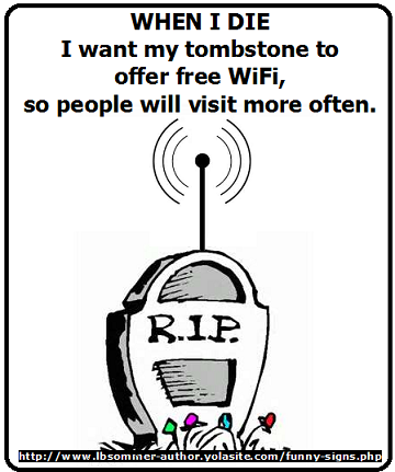 Hilarious quote and photo - When I die I want my tombstone to offer free wifi, so people will come visit more often.