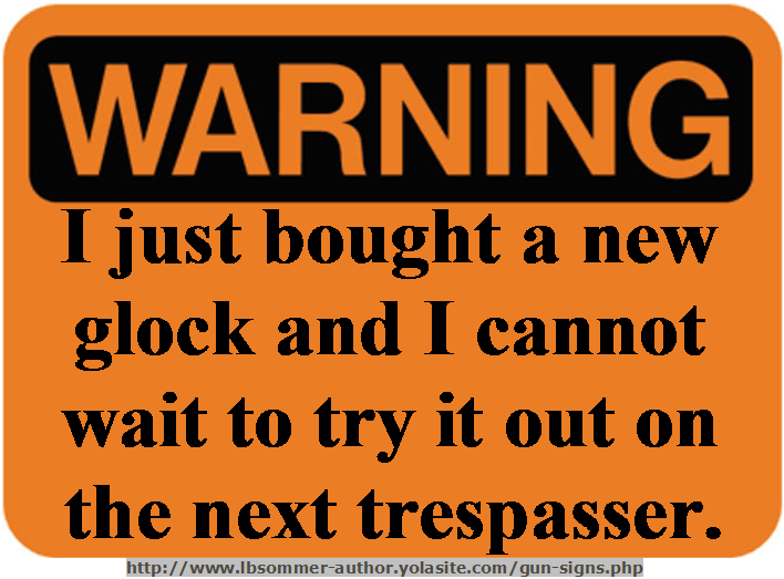 Funny gun sign warning - I just bought a new glock and I cannot wait to try it out on the next trespasser. http://www.lbsommer-author.yolasite.com/gun-signs.php